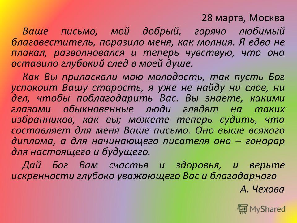 28 марта, Москва Ваше письмо, мой добрый, горячо любимый благовеститель, поразило меня, как молния. Я едва не плакал, разволновался и теперь чувствую, что оно оставило глубокий след в моей душе. Как Вы приласкали мою молодость, так пусть Бог успокоит