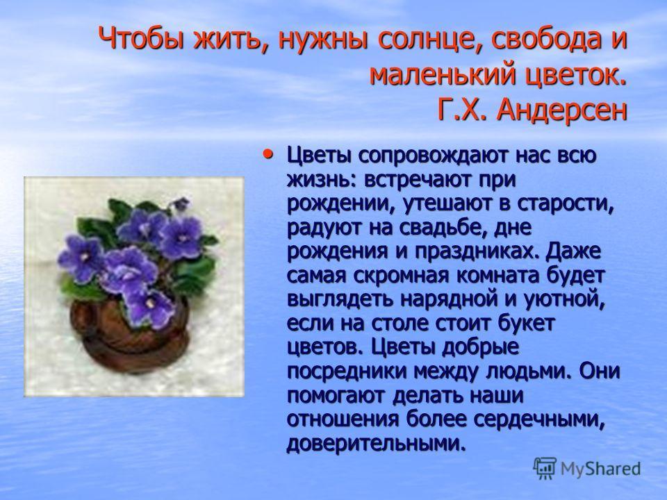 Чтобы жить, нужны солнце, свобода и маленький цветок. Г.Х. Андерсен Цветы сопровождают нас всю жизнь: встречают при рождении, утешают в старости, радуют на свадьбе, дне рождения и праздниках. Даже самая скромная комната будет выглядеть нарядной и уют