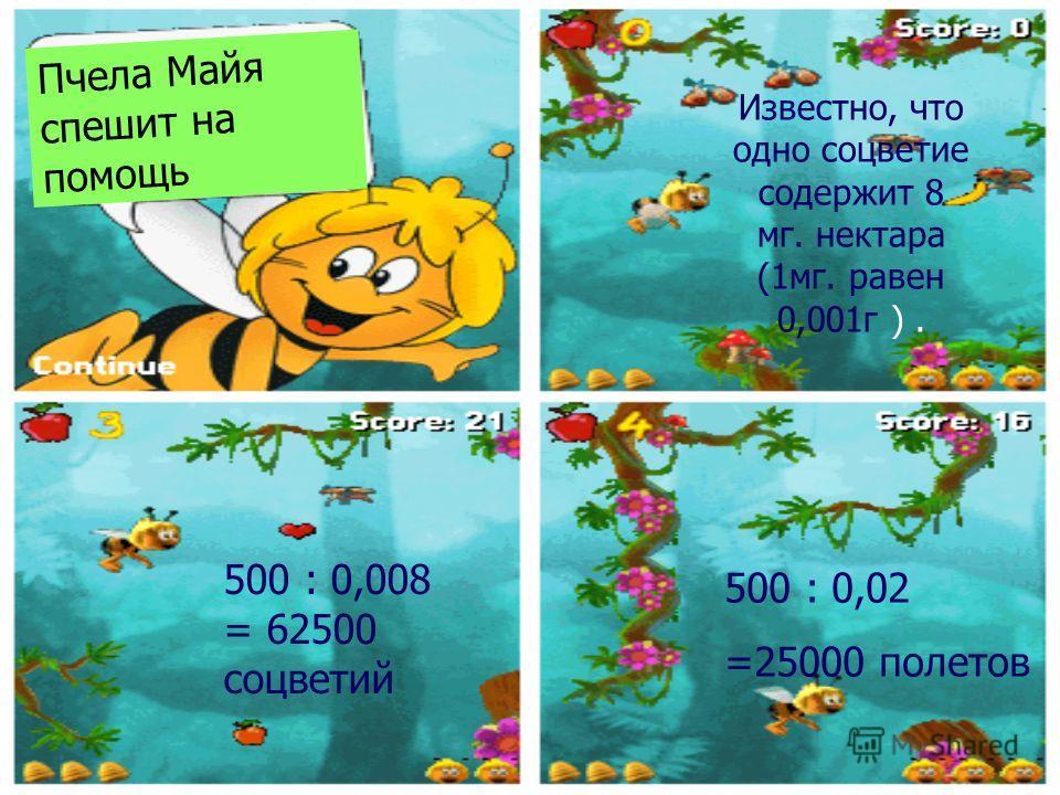 Пчела Майя спешит на помощь Известно, что одно соцветие содержит 8 мг. нектара (1мг. равен 0,001г ). 500 : 0,008 = 62500 соцветий 500 : 0,02 =25000 полетов