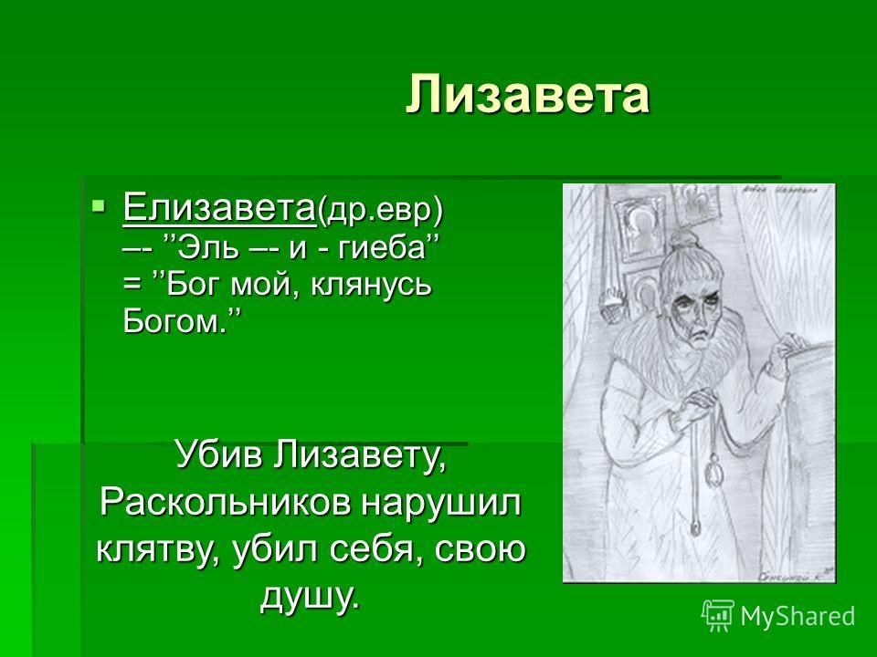Лизавета Лизавета Елизавета (др.евр) –- Эль –- и - гиеба = Бог мой, клянусь Богом. Елизавета (др.евр) –- Эль –- и - гиеба = Бог мой, клянусь Богом. Убив Лизавету, Раскольников нарушил клятву, убил себя, свою душу.