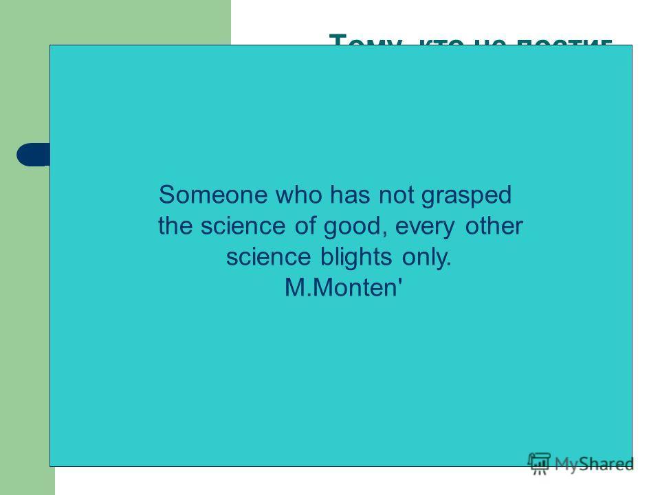 Тому, кто не постиг науки добра, всякая иная наука приносит лишь вред. М.Монтень «Бог есть идея, Бог есть любовь, но церковная обрядовость-это остатки идолопоклонничества». Л.Н.Толстой. «…я не верю ни в какие догматы, мне не нравятся официальные церк