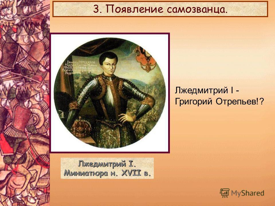 Лжедмитрий I. Миниатюра н. XVII в. 3. Появление самозванца. Лжедмитрий I - Григорий Отрепьев!?