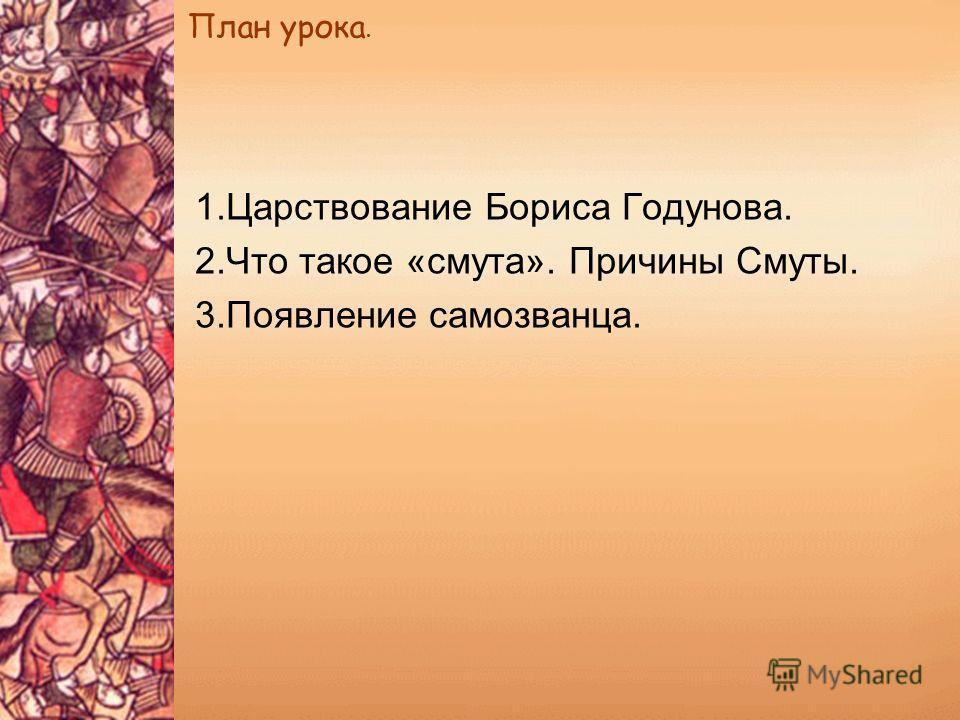 План урока. 1.Царствование Бориса Годунова. 2.Что такое «смута». Причины Смуты. 3.Появление самозванца.