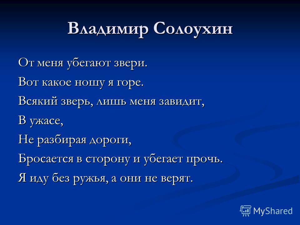 Владимир Солоухин От меня убегают звери. Вот какое ношу я горе. Всякий зверь, лишь меня завидит, В ужасе, Не разбирая дороги, Бросается в сторону и убегает прочь. Я иду без ружья, а они не верят.