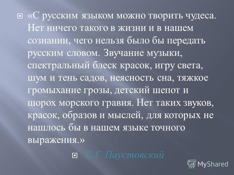 « С русским языком можно творить чудеса. Нет ничего такого в жизни и в нашем сознании, чего нельзя было бы передать русским словом. Звучание музыки, спектральный блеск красок, игру света, шум и тень садов, неясность сна, тяжкое громыхание грозы, детс