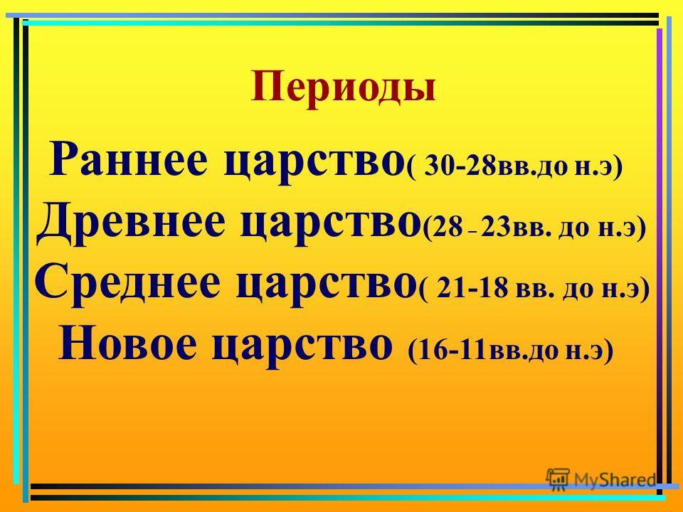 Периоды Раннее царство ( 30-28вв.до н.э) Древнее царство (28 – 23вв. до н.э) Среднее царство ( 21-18 вв. до н.э) Новое царство (16-11вв.до н.э)
