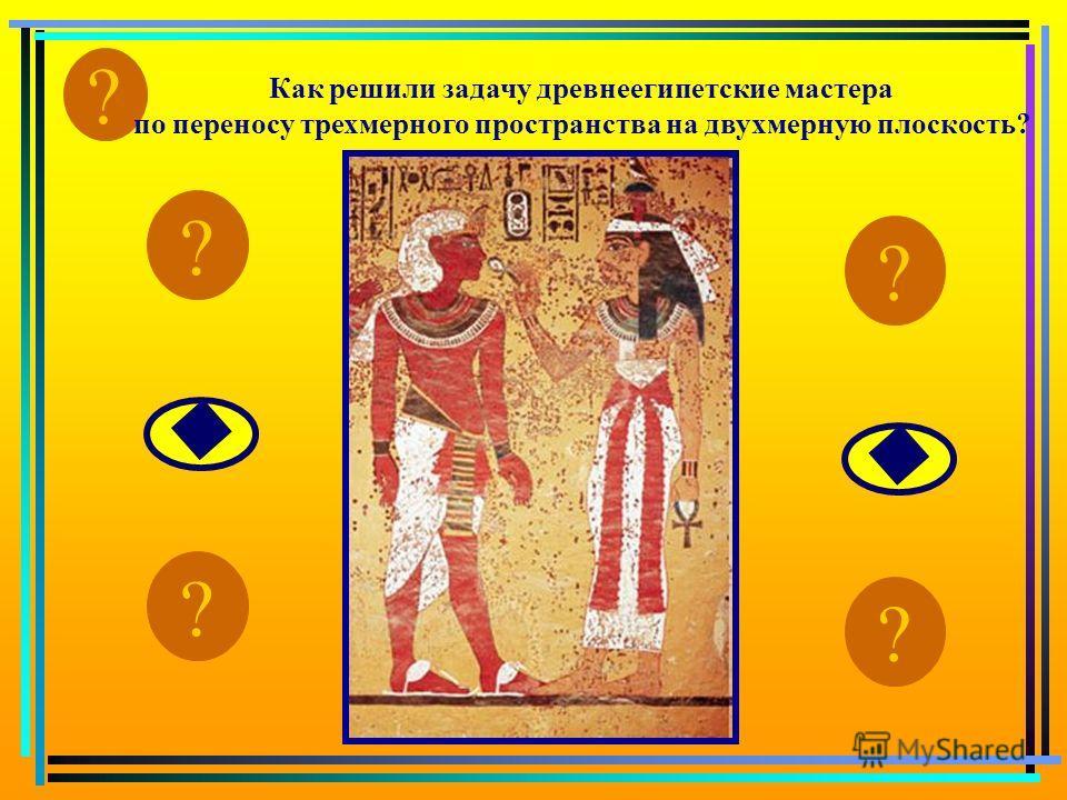? Как решили задачу древнеегипетские мастера по переносу трехмерного пространства на двухмерную плоскость? ? ? ? ?