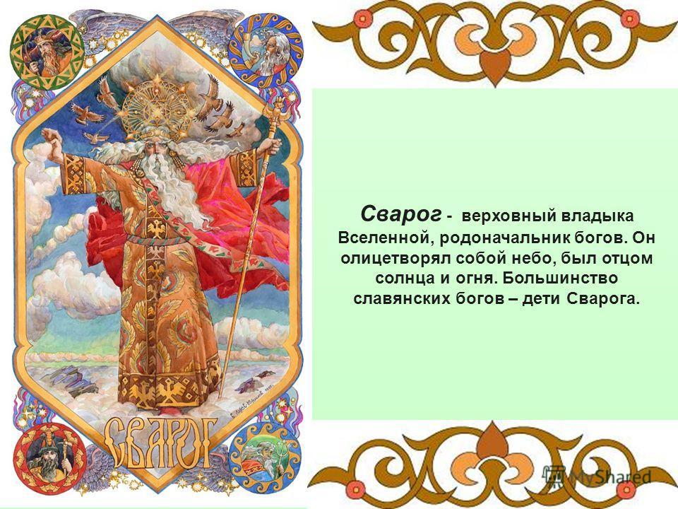 Сварог - верховный владыка Вселенной, родоначальник богов. Он олицетворял собой небо, был отцом солнца и огня. Большинство славянских богов – дети Сварога.