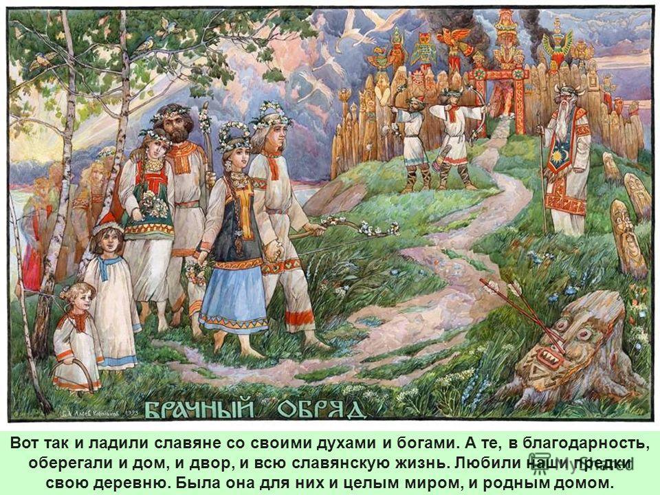 Вот так и ладили славяне со своими духами и богами. А те, в благодарность, оберегали и дом, и двор, и всю славянскую жизнь. Любили наши предки свою деревню. Была она для них и целым миром, и родным домом.