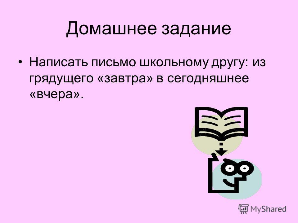 Домашнее задание Написать письмо школьному другу: из грядущего «завтра» в сегодняшнее «вчера».