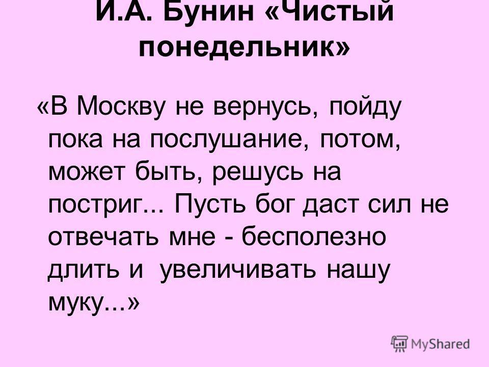 И.А. Бунин «Чистый понедельник» «В Москву не вернусь, пойду пока на послушание, потом, может быть, решусь на постриг... Пусть бог даст сил не отвечать мне - бесполезно длить и увеличивать нашу муку...»