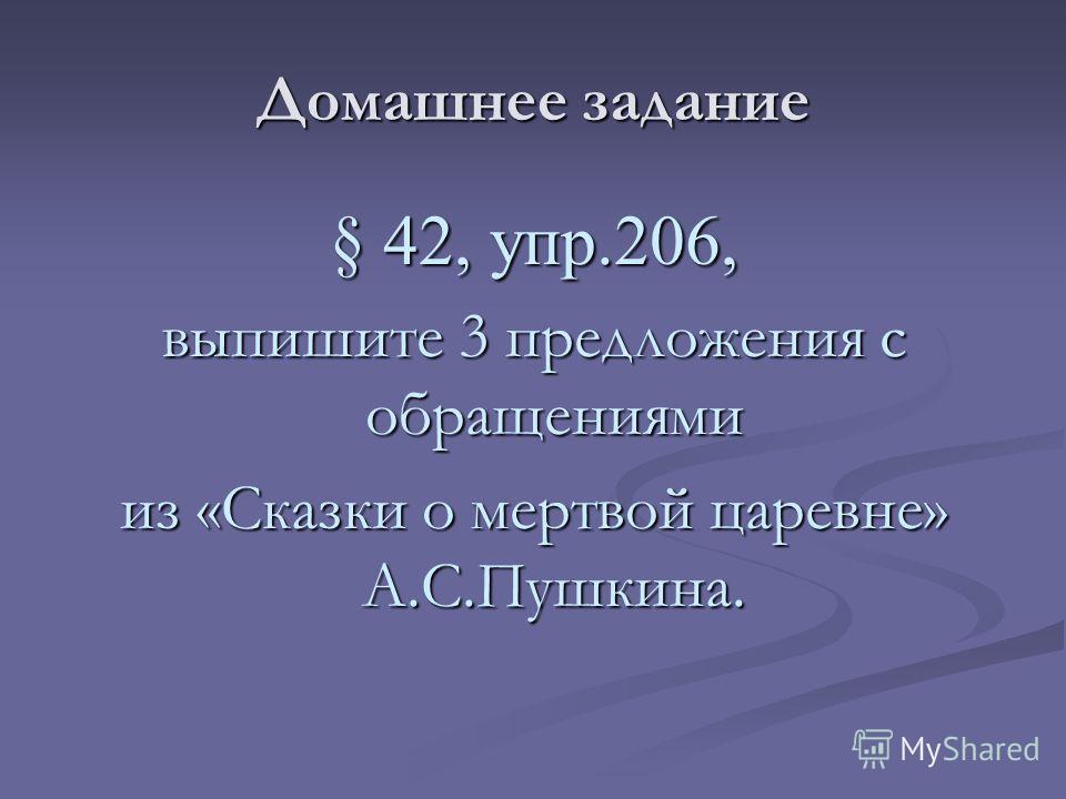Домашнее задание § 42, упр.206, выпишите 3 предложения с обращениями из «Сказки о мертвой царевне» А.С.Пушкина.