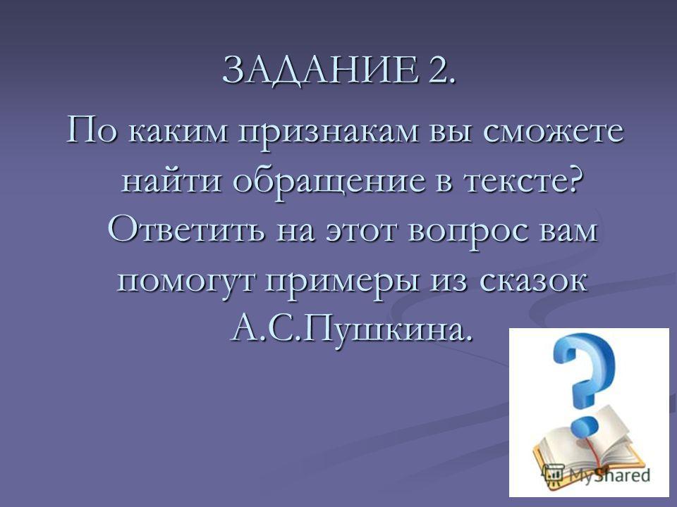 ЗАДАНИЕ 2. По каким признакам вы сможете найти обращение в тексте? Ответить на этот вопрос вам помогут примеры из сказок А.С.Пушкина. По каким признакам вы сможете найти обращение в тексте? Ответить на этот вопрос вам помогут примеры из сказок А.С.Пу