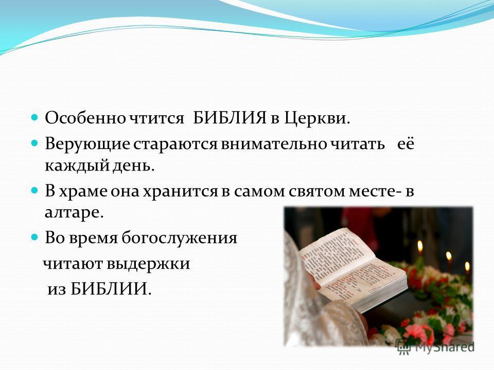 Особенно чтится БИБЛИЯ в Церкви. Верующие стараются внимательно читать её каждый день. В храме она хранится в самом святом месте- в алтаре. Во время богослужения читают выдержки из БИБЛИИ.