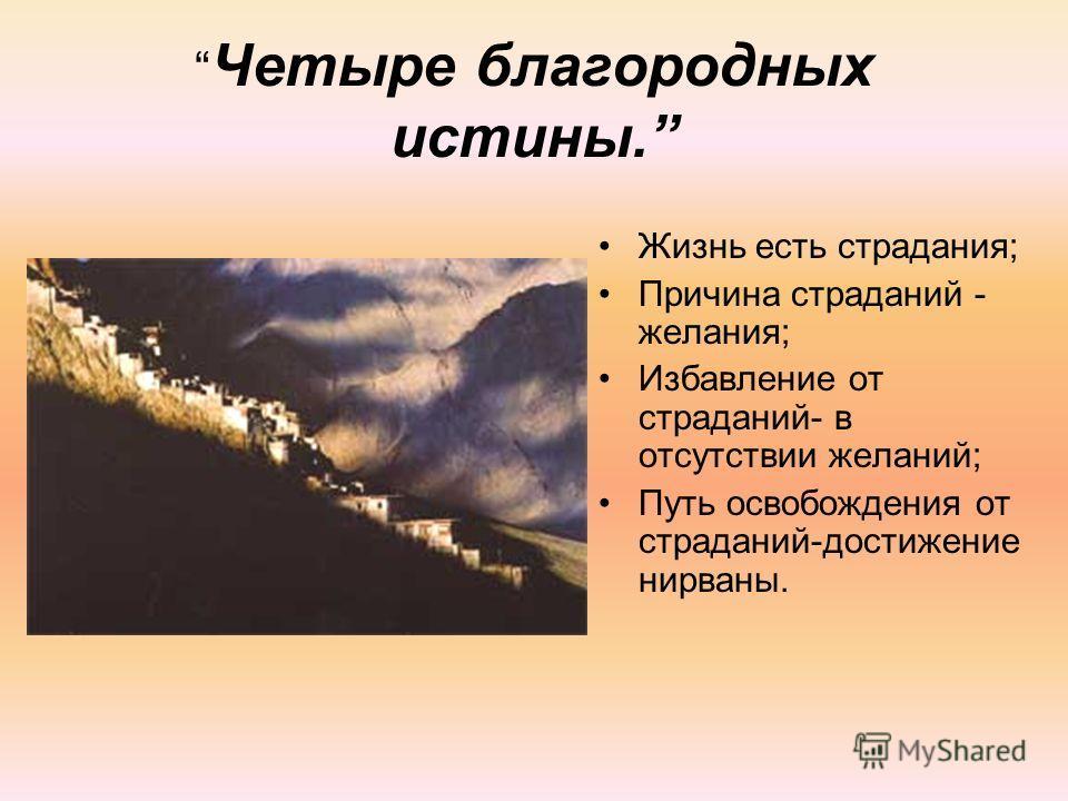 Четыре благородных истины. Жизнь есть страдания; Причина страданий - желания; Избавление от страданий- в отсутствии желаний; Путь освобождения от страданий-достижение нирваны.