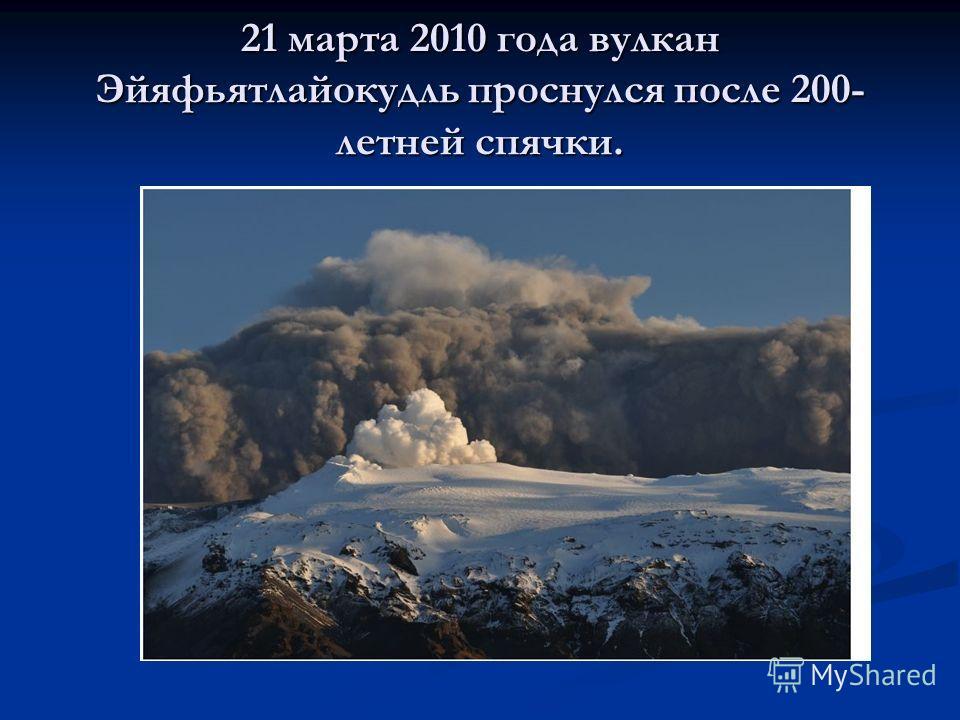 21 марта 2010 года вулкан Эйяфьятлайокудль проснулся после 200- летней спячки.