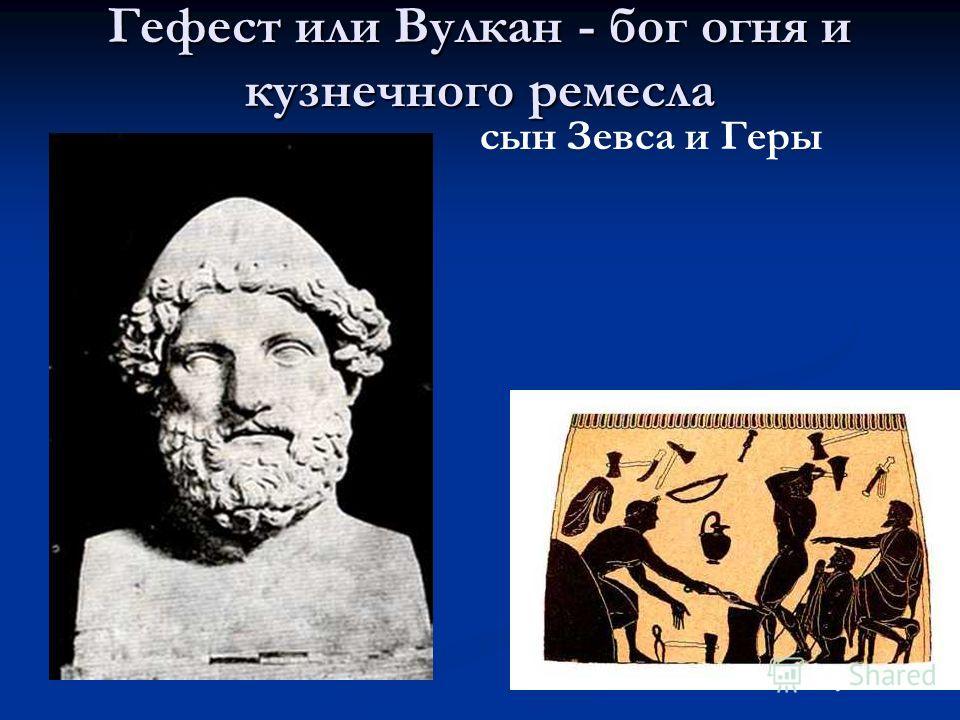 Гефест или Вулкан - бог огня и кузнечного ремесла сын Зевса и Геры