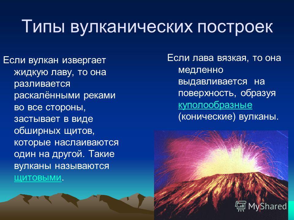Типы вулканических построек Если вулкан извергает жидкую лаву, то она разливается раскалёнными реками во все стороны, застывает в виде обширных щитов, которые наслаиваются один на другой. Такие вулканы называются щитовыми. щитовыми Если лава вязкая,