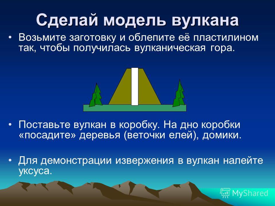 Сделай модель вулкана Возьмите заготовку и облепите её пластилином так, чтобы получилась вулканическая гора. Поставьте вулкан в коробку. На дно коробки «посадите» деревья (веточки елей), домики. Для демонстрации извержения в вулкан налейте уксуса.
