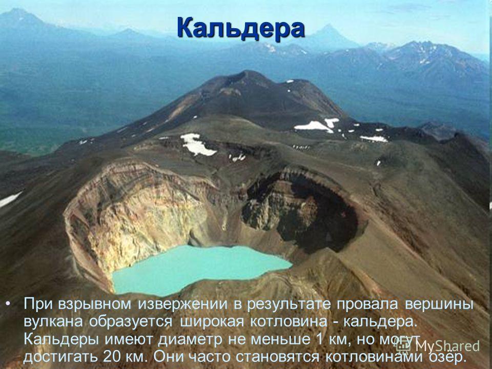 Кальдера При взрывном извержении в результате провала вершины вулкана образуется широкая котловина - кальдера. Кальдеры имеют диаметр не меньше 1 км, но могут достигать 20 км. Они часто становятся котловинами озёр.