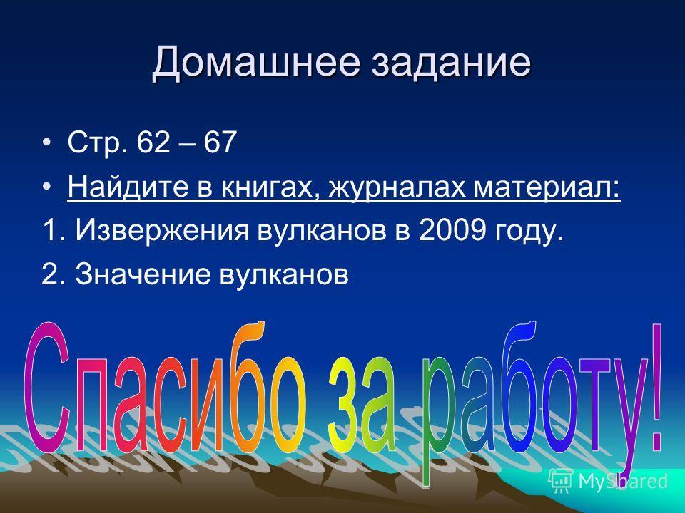 Домашнее задание Стр. 62 – 67 Найдите в книгах, журналах материал: 1. Извержения вулканов в 2009 году. 2. Значение вулканов