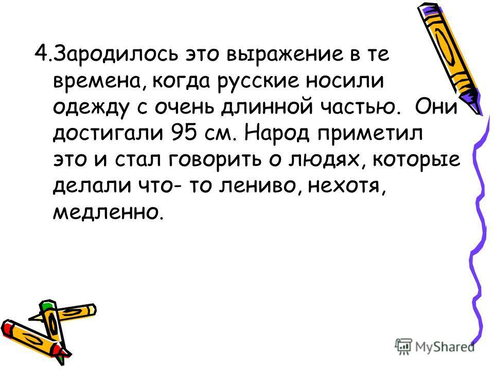 4.Зародилось это выражение в те времена, когда русские носили одежду с очень длинной частью. Они достигали 95 см. Народ приметил это и стал говорить о людях, которые делали что- то лениво, нехотя, медленно.