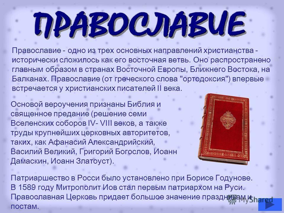 Православие - одно из трех основных направлений христианства - исторически сложилось как его восточная ветвь. Оно распространено главным образом в странах Восточной Европы, Ближнего Востока, на Балканах. Православие (от греческого слова