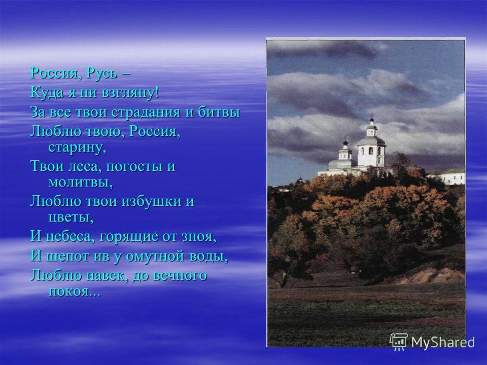 Россия, Русь – Куда я ни взгляну! За все твои страдания и битвы Люблю твою, Россия, старину, Твои леса, погосты и молитвы, Люблю твои избушки и цветы, И небеса, горящие от зноя, И шепот ив у омутной воды, Люблю навек, до вечного покоя...