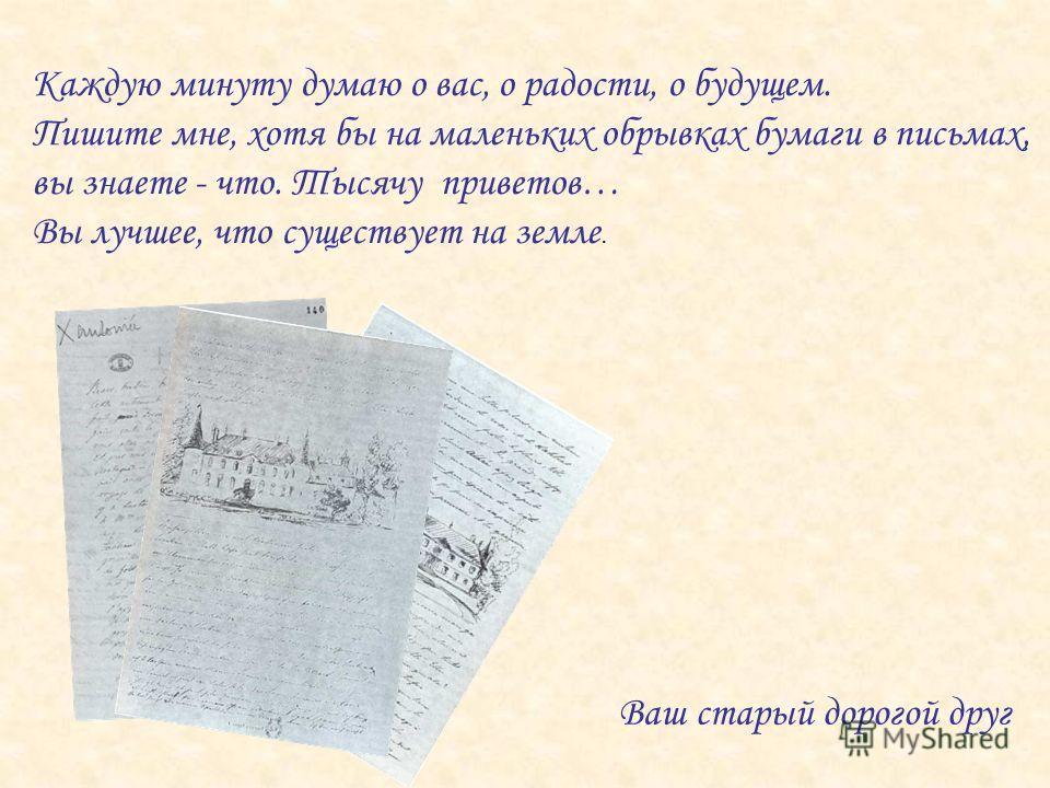 Ваш старый дорогой друг Каждую минуту думаю о вас, о радости, о будущем. Пишите мне, хотя бы на маленьких обрывках бумаги в письмах, вы знаете - что. Тысячу приветов… Вы лучшее, что существует на земле.
