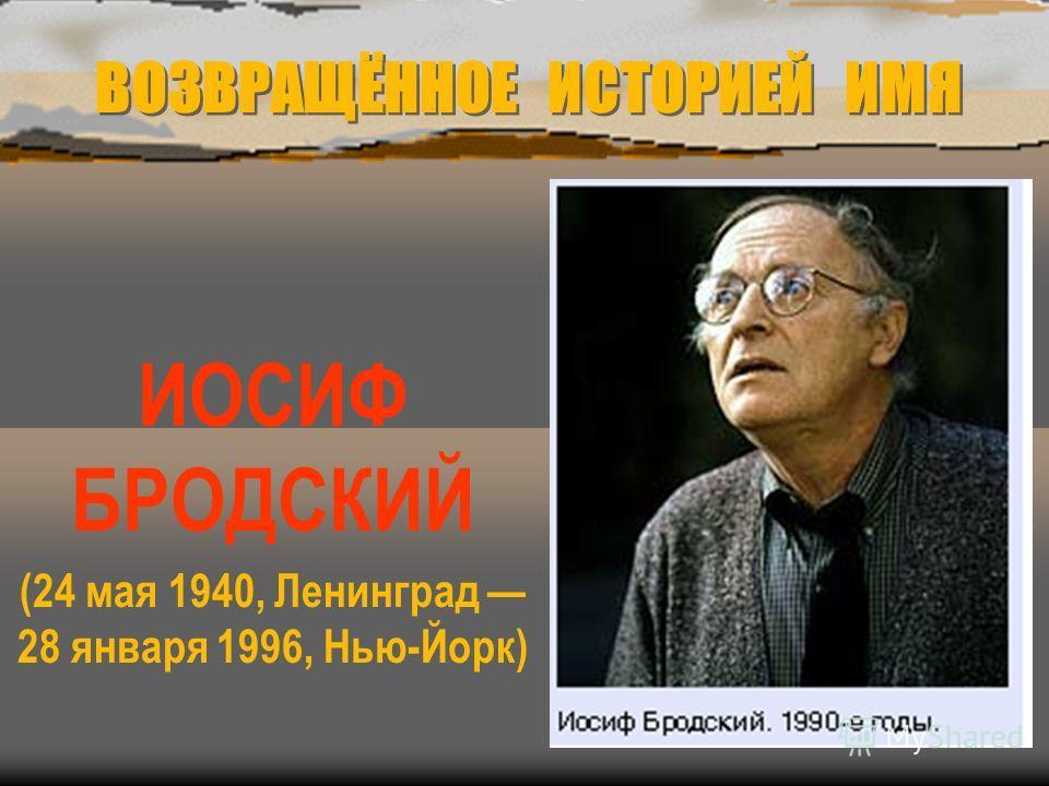 ВОЗВРАЩЁННОЕ ИСТОРИЕЙ ИМЯ ИОСИФ БРОДСКИЙ (24 мая 1940, Ленинград 28 января 1996, Нью-Йорк)