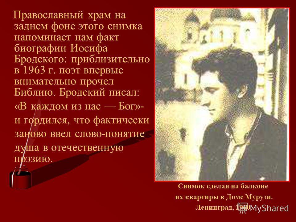Православный храм на заднем фоне этого снимка напоминает нам факт биографии Иосифа Бродского: приблизительно в 1963 г. поэт впервые внимательно прочел Библию. Бродский писал: «В каждом из нас Бог»- и гордился, что фактически заново ввел слово-понятие