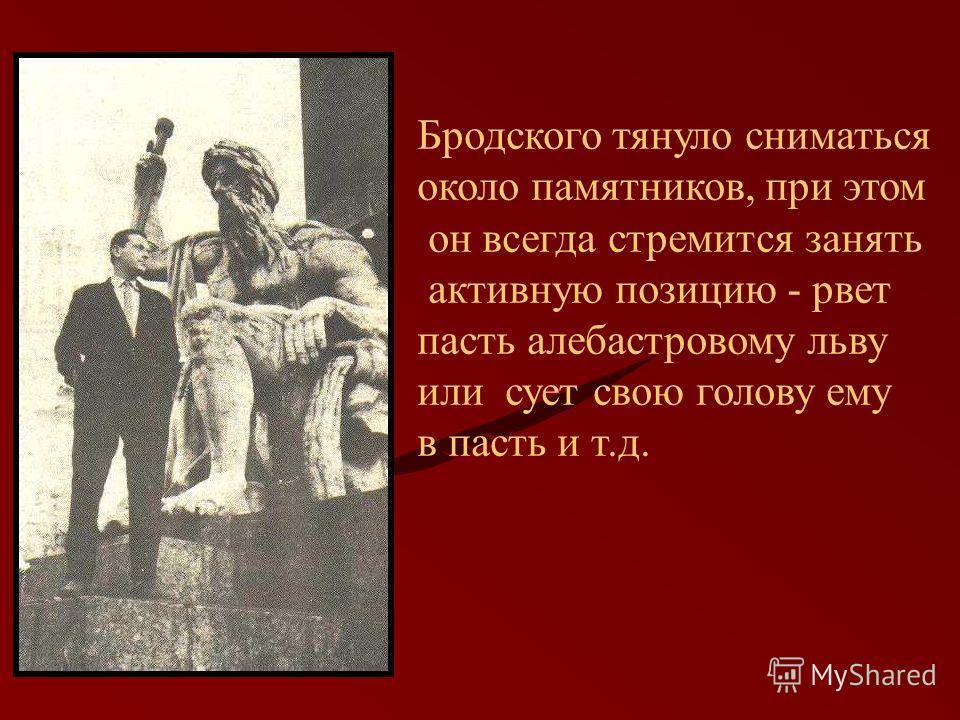 Бродского тянуло сниматься около памятников, при этом он всегда стремится занять активную позицию - рвет пасть алебастровому льву или сует свою голову ему в пасть и т.д.