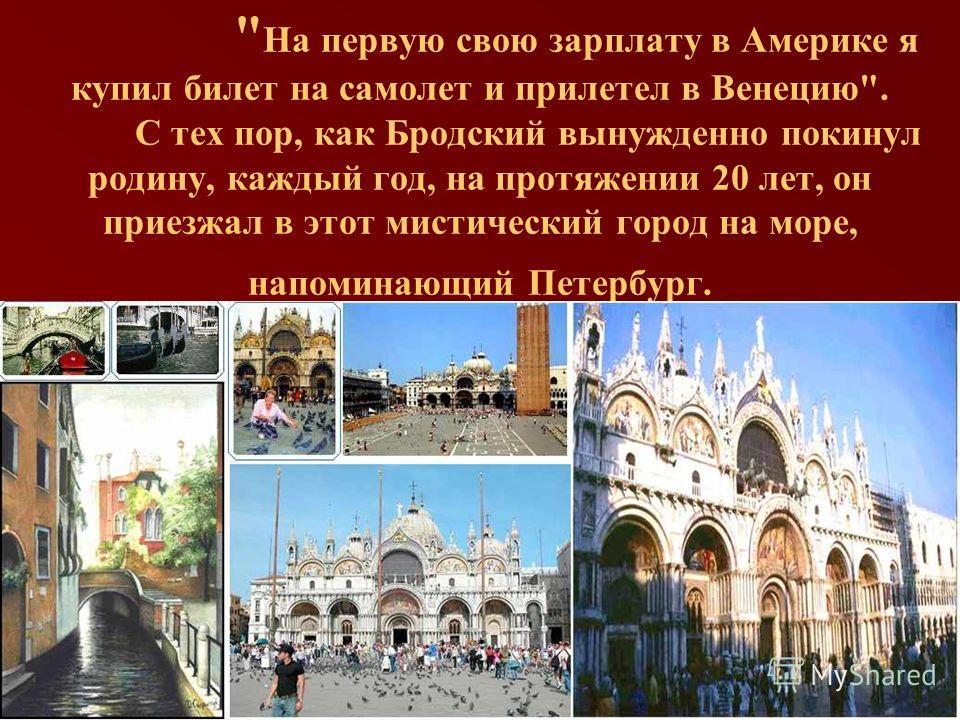 На первую свою зарплату в Америке я купил билет на самолет и прилетел в Венецию. С тех пор, как Бродский вынужденно покинул родину, каждый год, на протяжении 20 лет, он приезжал в этот мистический город на море, напоминающий Петербург.