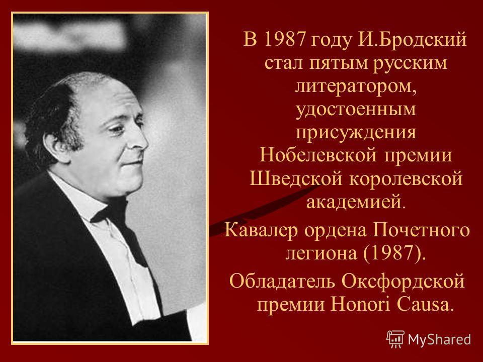 В 1987 году И.Бродский стал пятым русским литератором, удостоенным присуждения Нобелевской премии Шведской королевской академией. Кавалер ордена Почетного легиона (1987). Обладатель Оксфордской премии Honori Causa.