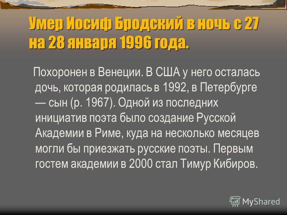 Умер Иосиф Бродский в ночь с 27 на 28 января 1996 года. Похоронен в Венеции. В США у него осталась дочь, которая родилась в 1992, в Петербурге сын (р. 1967). Одной из последних инициатив поэта было создание Русской Академии в Риме, куда на несколько