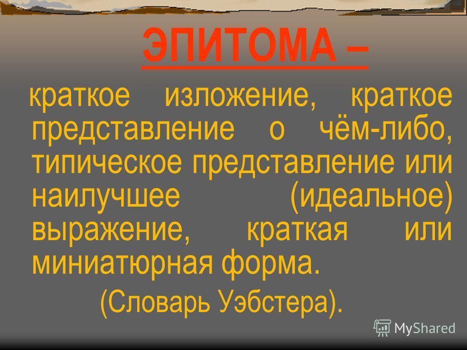 ЭПИТОМА – краткое изложение, краткое представление о чём-либо, типическое представление или наилучшее (идеальное) выражение, краткая или миниатюрная форма. (Словарь Уэбстера).