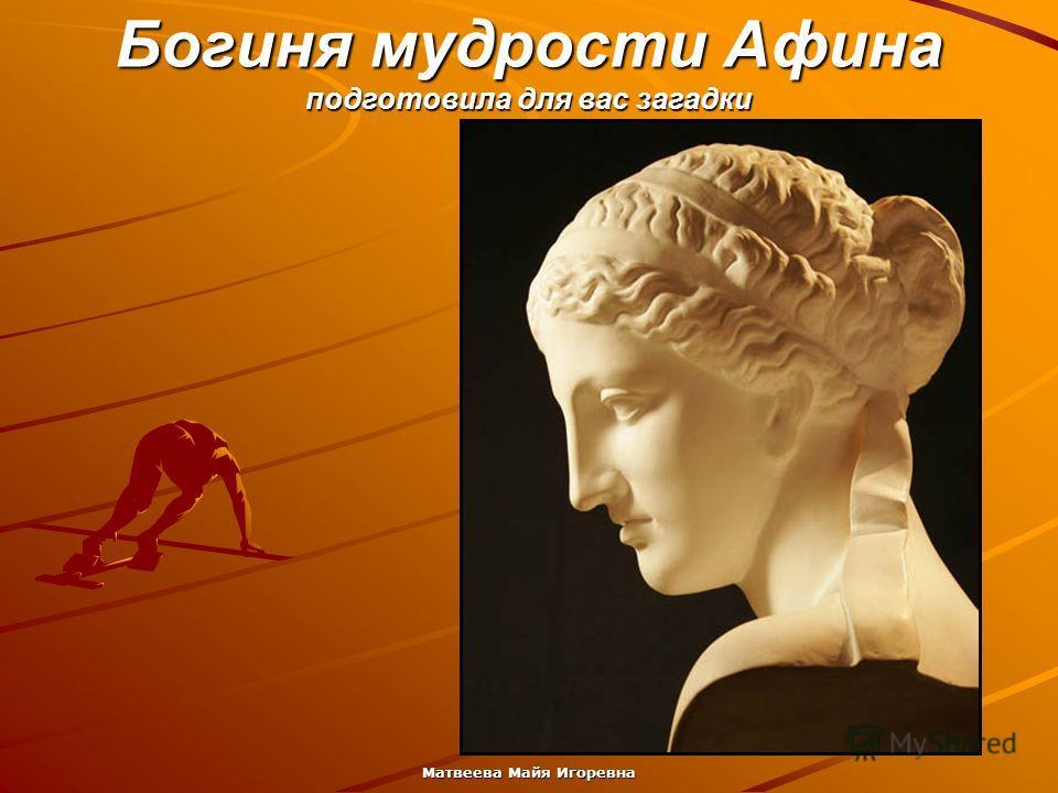Матвеева Майя Игоревна Богиня мудрости Афина подготовила для вас загадки