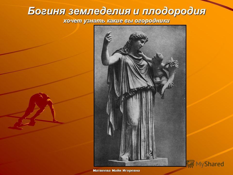 Матвеева Майя Игоревна Богиня земледелия и плодородия хочет узнать какие вы огородники