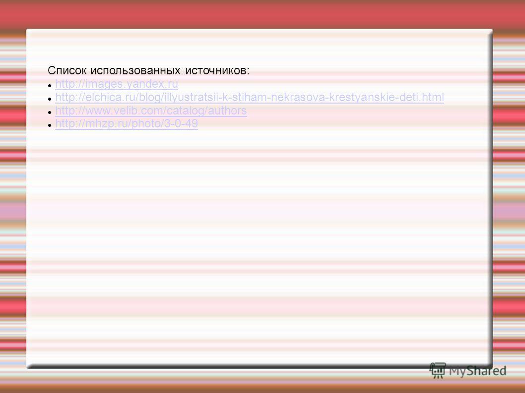 Список использованных источников: http://images.yandex.ru http://elchica.ru/blog/illyustratsii-k-stiham-nekrasova-krestyanskie-deti.html http://www.velib.com/catalog/authors http://mhzp.ru/photo/3-0-49