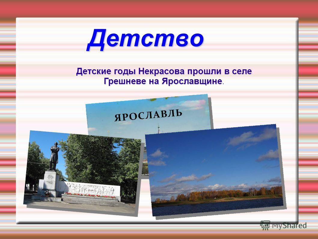 Детство Детские годы Некрасова прошли в селе Грешневе на Ярославщине.