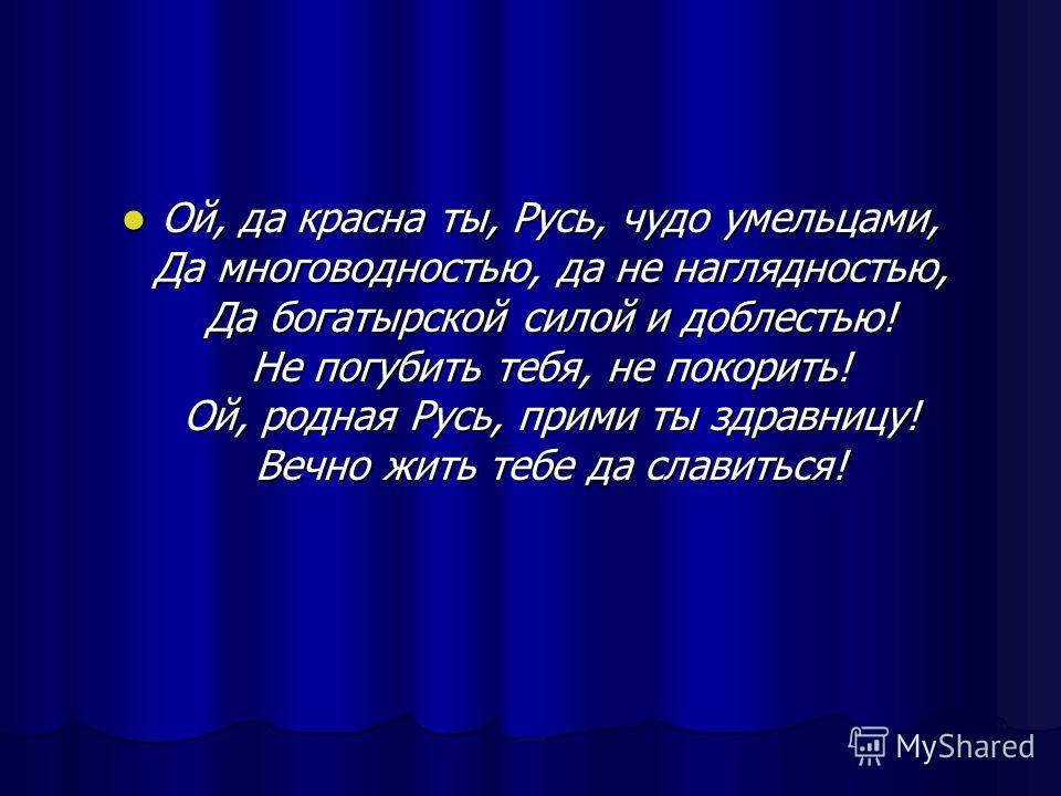 Ой, да красна ты, Русь, чудо умельцами, Да многоводностью, да не наглядностью, Да богатырской силой и доблестью! Не погубить тебя, не покорить! Ой, родная Русь, прими ты здравницу! Вечно жить тебе да славиться! Ой, да красна ты, Русь, чудо умельцами,
