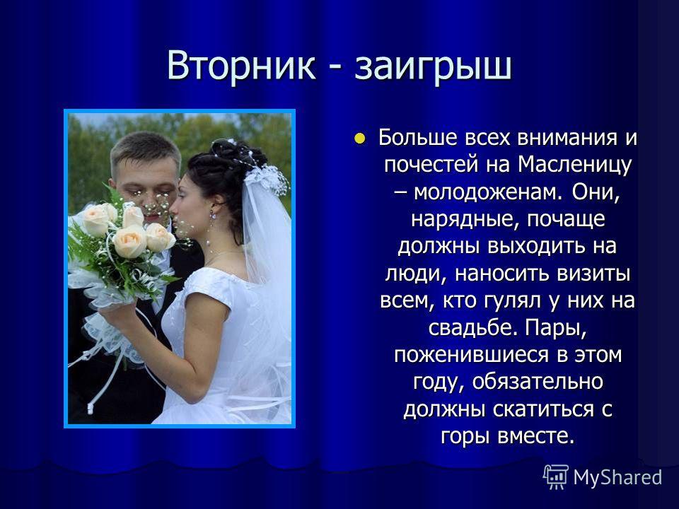 Вторник - заигрыш Больше всех внимания и почестей на Масленицу – молодоженам. Они, нарядные, почаще должны выходить на люди, наносить визиты всем, кто гулял у них на свадьбе. Пары, поженившиеся в этом году, обязательно должны скатиться с горы вместе.