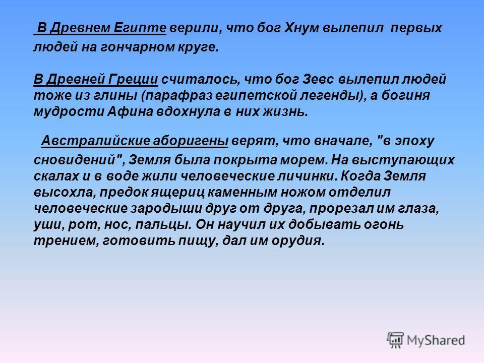 В Древнем Египте верили, что бог Хнум вылепил первых людей на гончарном круге. В Древней Греции считалось, что бог Зевс вылепил людей тоже из глины (парафраз египетской легенды), а богиня мудрости Афина вдохнула в них жизнь. Австралийские аборигены в
