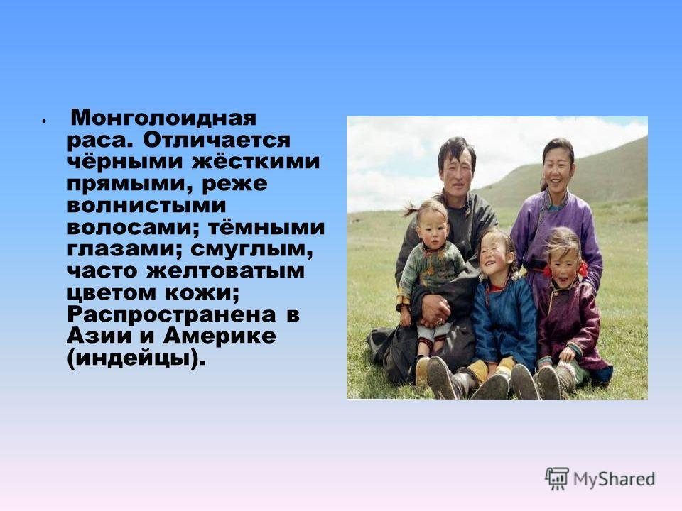 Монголоидная раса. Отличается чёрными жёсткими прямыми, реже волнистыми волосами; тёмными глазами; смуглым, часто желтоватым цветом кожи; Распространена в Азии и Америке (индейцы).