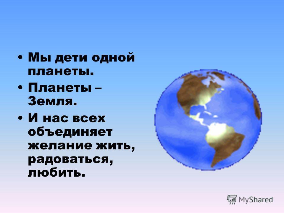 Мы дети одной планеты. Планеты – Земля. И нас всех объединяет желание жить, радоваться, любить.