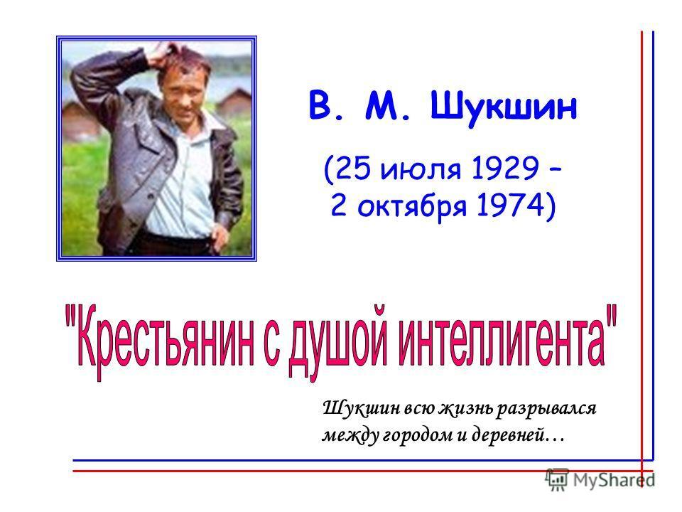 В. М. Шукшин (25 июля 1929 – 2 октября 1974) Шукшин всю жизнь разрывался между городом и деревней…