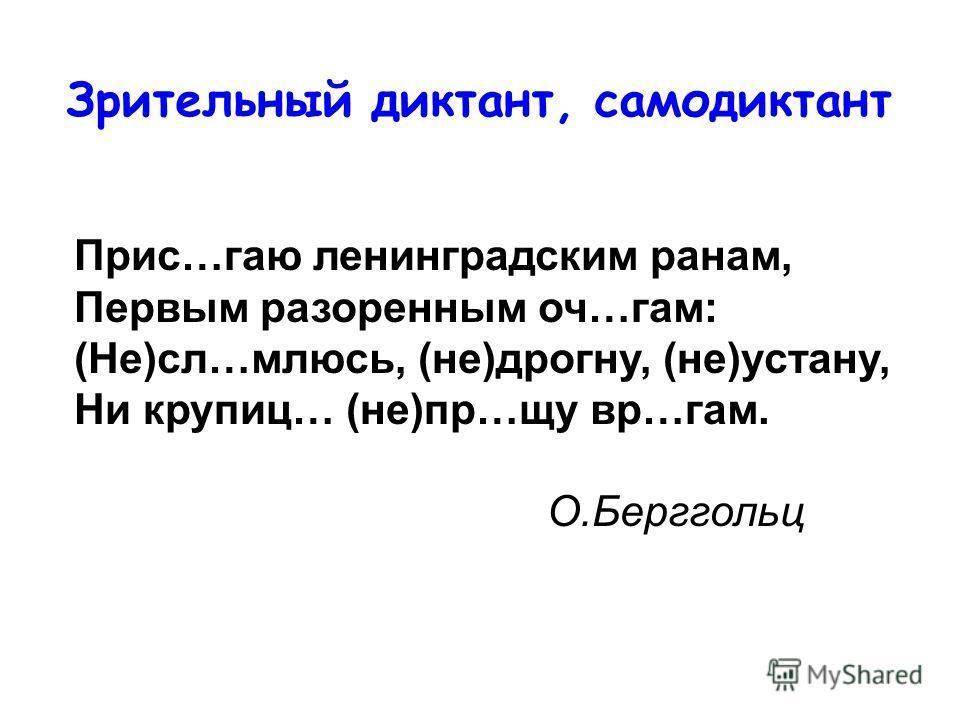 Прис…гаю ленинградским ранам, Первым разоренным оч…гам: (Не)сл…млюсь, (не)дрогну, (не)устану, Ни крупиц… (не)пр…щу вр…гам. О.Берггольц Зрительный диктант, самодиктант