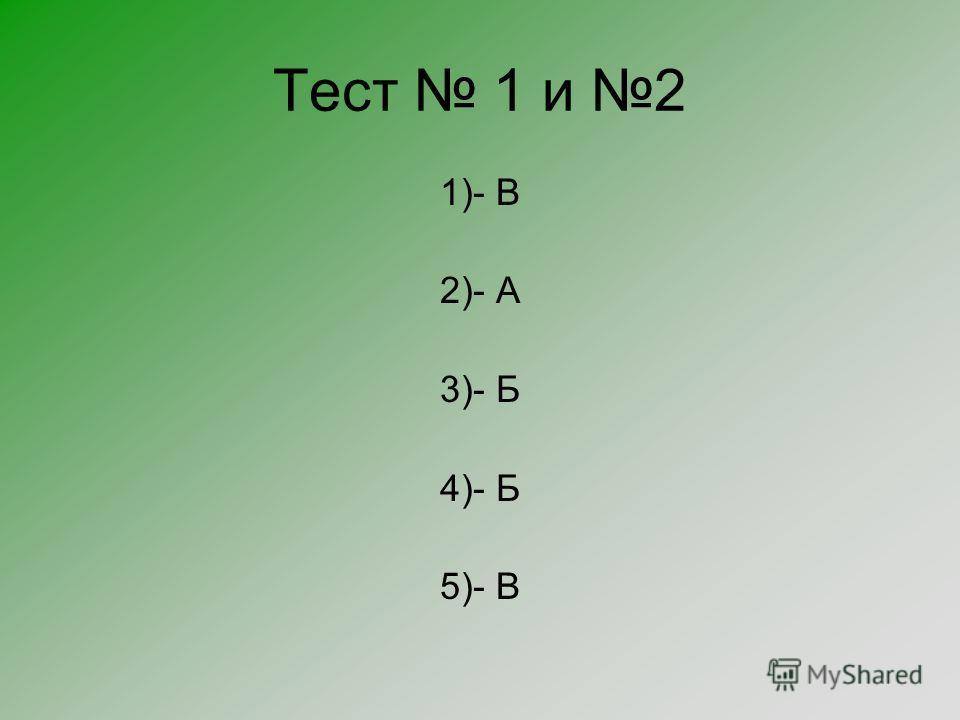 Тест 1 и 2 1)- В 2)- А 3)- Б 4)- Б 5)- В
