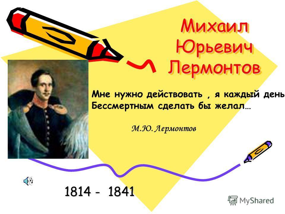 Михаил Юрьевич Лермонтов 1814 - 1841 Мне нужно действовать, я каждый день Бессмертным сделать бы желал… М.Ю. Лермонтов