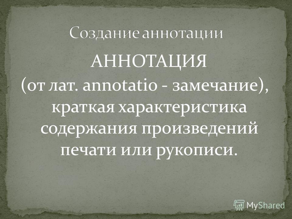 АННОТАЦИЯ (от лат. annotatio - замечание), краткая характеристика содержания произведений печати или рукописи.